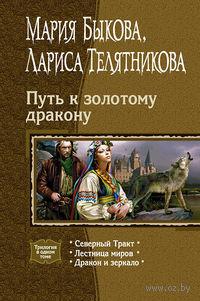 Путь к золотому дракону: Северный Тракт; Лестница миров; Дракон и зеркало. Мария Быкова, Лариса Телятникова