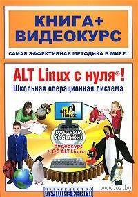ALT Linux с нуля! Школьная операционная система (+ DVD). В. Печников, К. Иваницкий