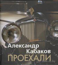 Проехали. Машины прошлого века в воспоминаниях и картинках. Александр Кабаков