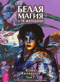 Белая магия для женщин. Том 1. Золотая библиотека современной трансильванской магии. Юлия Жилинская