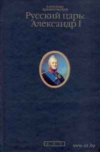Русский царь. Александр I. Александр Архангельский