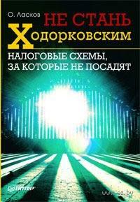 Не стань Ходорковским. Налоговые схемы, за которые не посадят. О. Ласков
