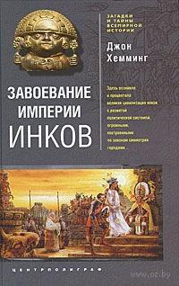 Завоевание империи инков. Проклятие исчезнувшей цивилизации. Хемминг Джон