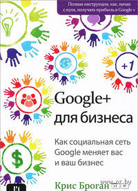 Google+ для бизнеса. Крис Броган