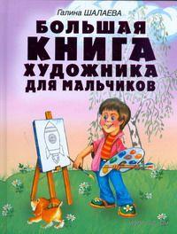 Большая книга художника для мальчиков. Галина Шалаева