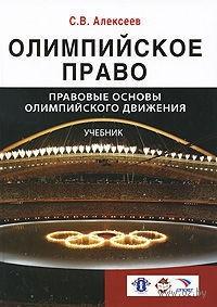 Олимпийское право. Правовые основы олимпийского движения. Сергей Алексеев
