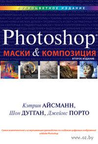 Маски и композиция в Photoshop. Кэтрин Айсманн, Шон Дугган, Джеймс Порто