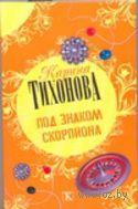 Под знаком скорпиона (м). Карина Тихонова