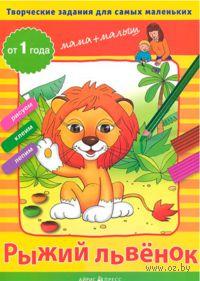 Рыжий львенок. Творческие работы для самых маленьких. От 1 года. Светлана Погодина