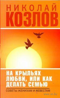 На крыльях любви, или как делать семью (м). Николай Козлов