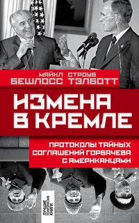 Измена в Кремле. Протоколы тайных соглашений Горбачева c американцами. Строуб Тэлботт, Майкл Бешлосс