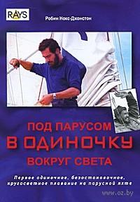 Под парусом в одиночку вокруг света. Первое одиночное, безостановочное, кругосветное плавание на парусной яхте. Р. Нокс-Джонстон