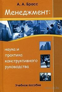 Менеджмент: наука и практика конструктивного руководства. А. Брасс
