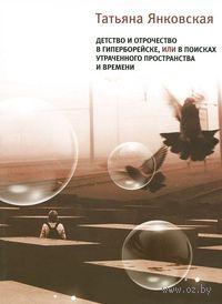 Детство и отрочество в Гиперборейске, или В поисках утраченного пространства и времени. Татьяна Янковская