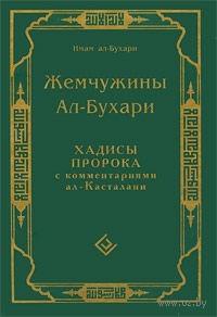 Жемчужины Ал-Бухари. Хадисы Пророка с комментариями ал-Касталани. Мухаммад ал-Бухари