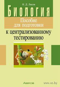 Биология. Пособие для подготовки к централизованному тестированию. Николай Лисов