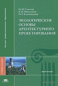 Экологические основы архитектурного проектирования. Илья Смоляр, Е. Микулина, Наталья Благовидова