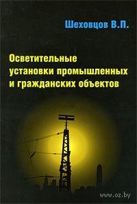 Осветительные установки промышленных и гражданских объектов. Вячеслав Шеховцов