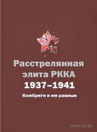 Расстрелянная элита РККА. 1937-1941. Комбриги и им равные