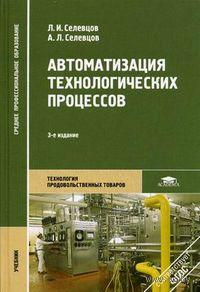 Автоматизация технологических процессов. Леонид Селевцов, Александр Селевцов