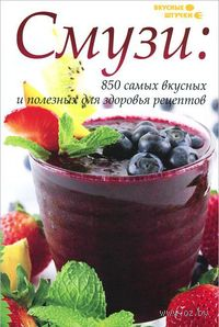 Смузи. 850 самых вкусных и полезных для здоровья