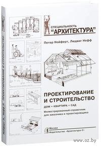 Проектирование и строительство. Дом, квартира, сад. Петер Нойферт, Людвиг Нефф