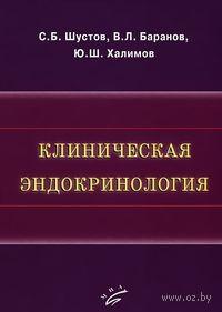 Клиническая эндокринология. Сергей Шустов, Виталий Баранов, Юрий Халимов
