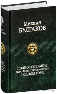 Полное собрание пьес, фельетонов и очерков. Михаил Булгаков