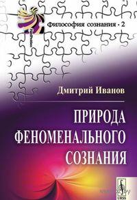 Природа феноменального сознания. Дмитрий Иванов