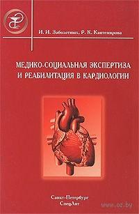 Медико-социальная экспертиза и реабилитация в кардиологии. Инга Заболотных, Раиса Кантемирова