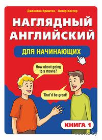 Наглядный английский для начинающих. Книга 1. Джонатан Криштон, Питер Костер