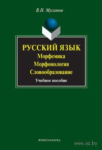 Русский язык. Морфемика, морфонология, словообразование. Валерий Мусатов