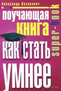 Поучающая книга. Как стать умнее. Александр Казакевич