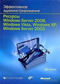 Эффективное администрирование. Ресурсы Windows Server 2008, Windows Vista, Windows XP, Windows Server 2003 (+ CD). Дэн Холме