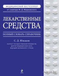 Лекарственные средства. Полный словарь-справочник 2012. С. Южаков