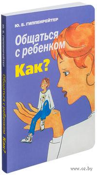 Общаться с ребенком. Как? (м). Юлия Гиппенрейтер