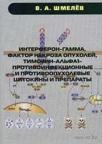 Интерферон-гамма, фактор некроза опухолей, тимозин-альфа1 - противоинфекционные и противоопухолевые цитокины и препараты. В. Шмелев