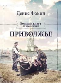 Приволжье. Большая книга по краеведению. Денис Фокин
