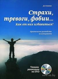 Страхи, тревоги, фобии… Как от них избавиться? Практическое руководство психотерапевта (+ DVD). Дмитрий Ковпак