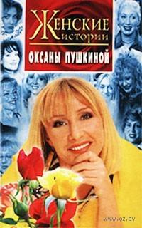 Женские истории Оксаны Пушкиной. Оксана Пушкина