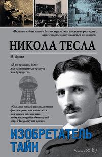 Никола Тесла. Изобретатель тайн. Михаил Ишков