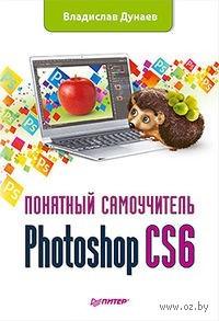 Photoshop CS6. Понятный самоучитель. Владислав Дунаев
