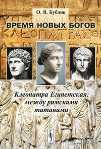 Время новых богов. Клеопатра Египетская: между римскими титанами. Оксана  Бублик