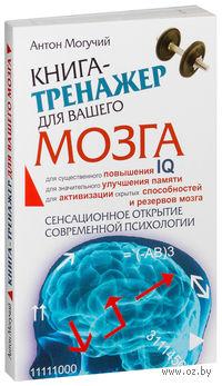 Книга-тренажер для вашего мозга. Антон Могучий