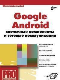 Google Android. Системные компоненты и сетевые коммуникации. Алексей Голощапов