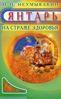 Янтарь. На страже здоровья. Иван Неумывакин