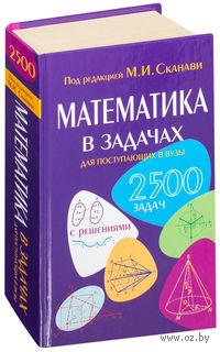 Математика в задачах для поступающих в вузы. Марк Сканави