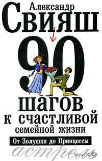 90 шагов к счастливой семейной жизни. От Золушки до Принцессы (м). Александр Свияш