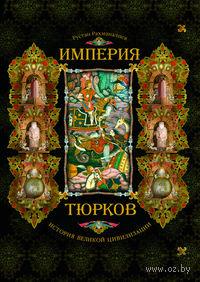 Империя тюрков. История великой цивилизации. Рустан Рахманалиев