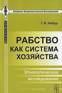Рабство как система хозяйства. Этнологическое исследование. Герман Иеремия Нибур